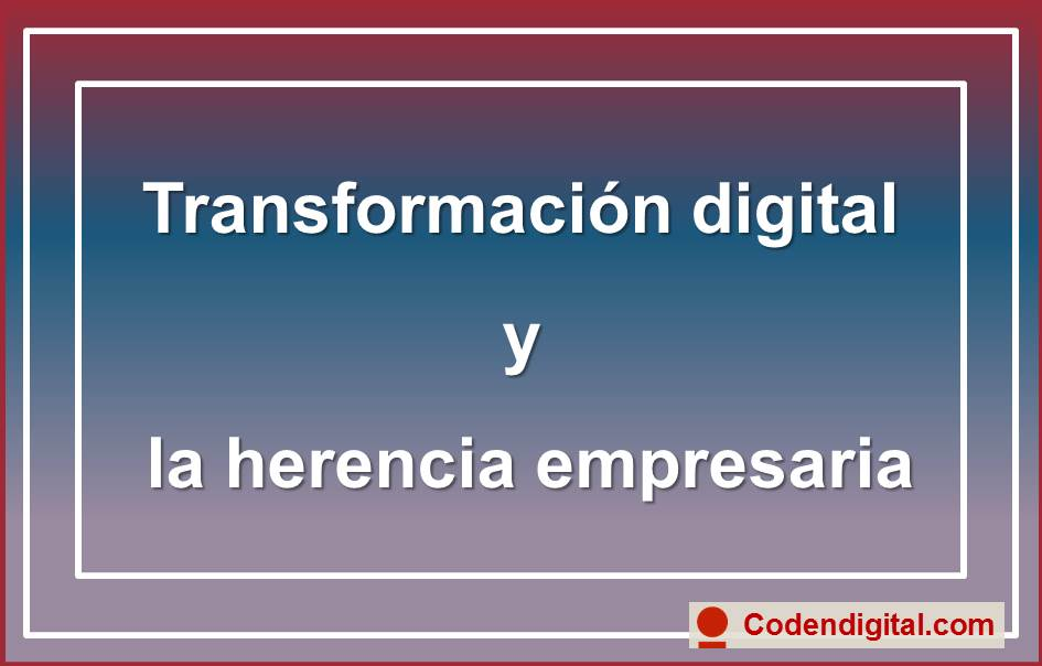 Transformación digital y la herencia empresaria